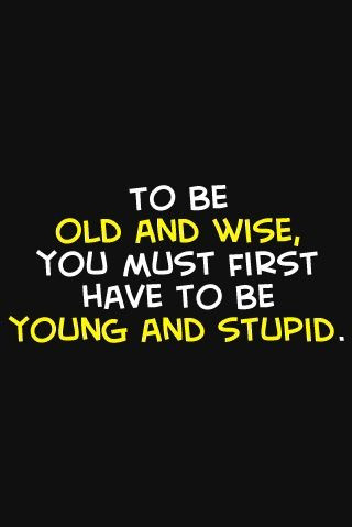 life, old, old and wise, poster, quote, quotes, schrift, super truee, to be old and wise, truuuuuueeeeeee, wisdom, wise, words, wordy, young and stupid